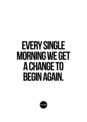 EVERY SINGLE MORNING WE GET A CHANGE