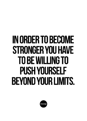 IN ORDER TO BECOME STRONGER YOU HAVE TO BE WILLING TO