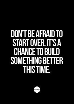 DON'T BE AFRAID TO START OVER. IT'S A CHANCE