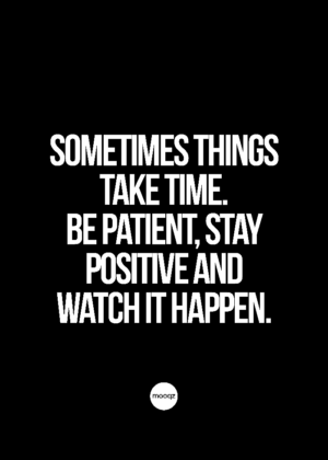 SOMETIMES THINGS TAKE TIME. BE PATIENT
