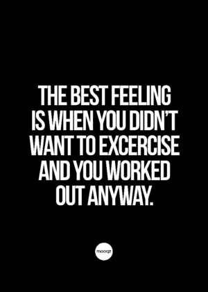 THE BEST FEELING IS WHEN YOU DIDN'T WANT TO EXCERCISE