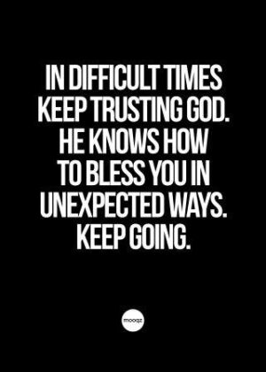 IN DIFFICULT TIMES KEEP TRUSTING GOD. HE KNOWS HOW