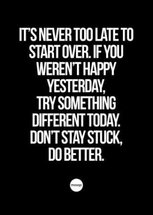 IT'S NEVER TOO LATE TO START OVER. IF YOU WEREN'T HAPPY